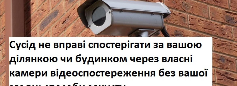 Сусід не вправі спостерігати за вашою ділянкою чи будинком через власні камери відеоспостереження без вашої згоди: способи захисту