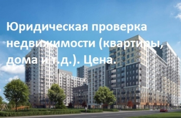 Юридическая проверка недвижимости (квартиры, дома и т.д.). Цена.